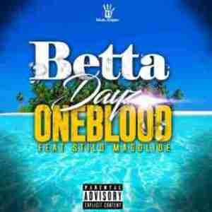 Oneblood - Betta Dayz ft. Stilo Magolide